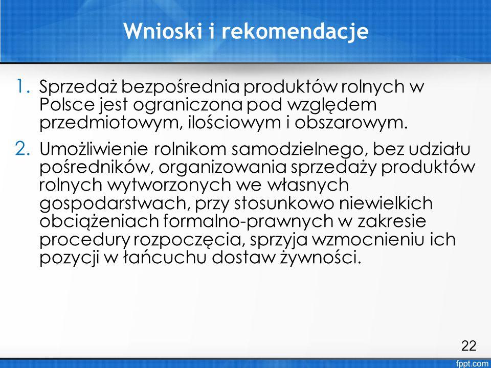 Wnioski i rekomendacje 1. Sprzedaż bezpośrednia produktów rolnych w Polsce jest ograniczona pod względem przedmiotowym, ilościowym i obszarowym. 2. Um