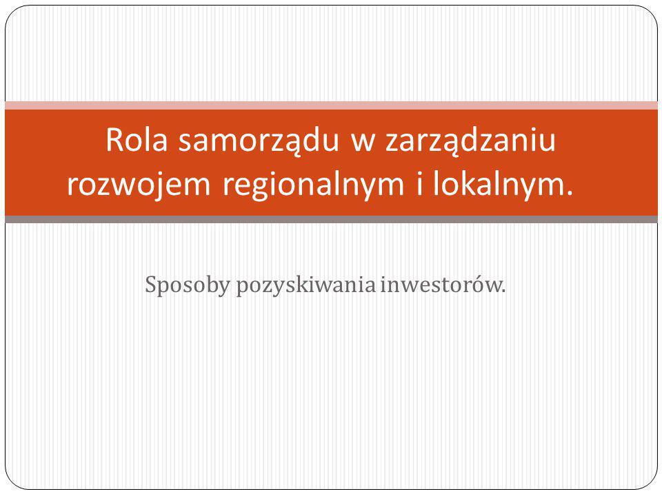 Sposoby pozyskiwania inwestorów. Rola samorządu w zarządzaniu rozwojem regionalnym i lokalnym.
