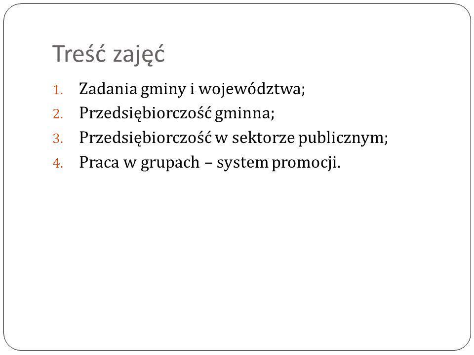 Treść zajęć 1. Zadania gminy i województwa; 2. Przedsiębiorczość gminna; 3. Przedsiębiorczość w sektorze publicznym; 4. Praca w grupach – system promo
