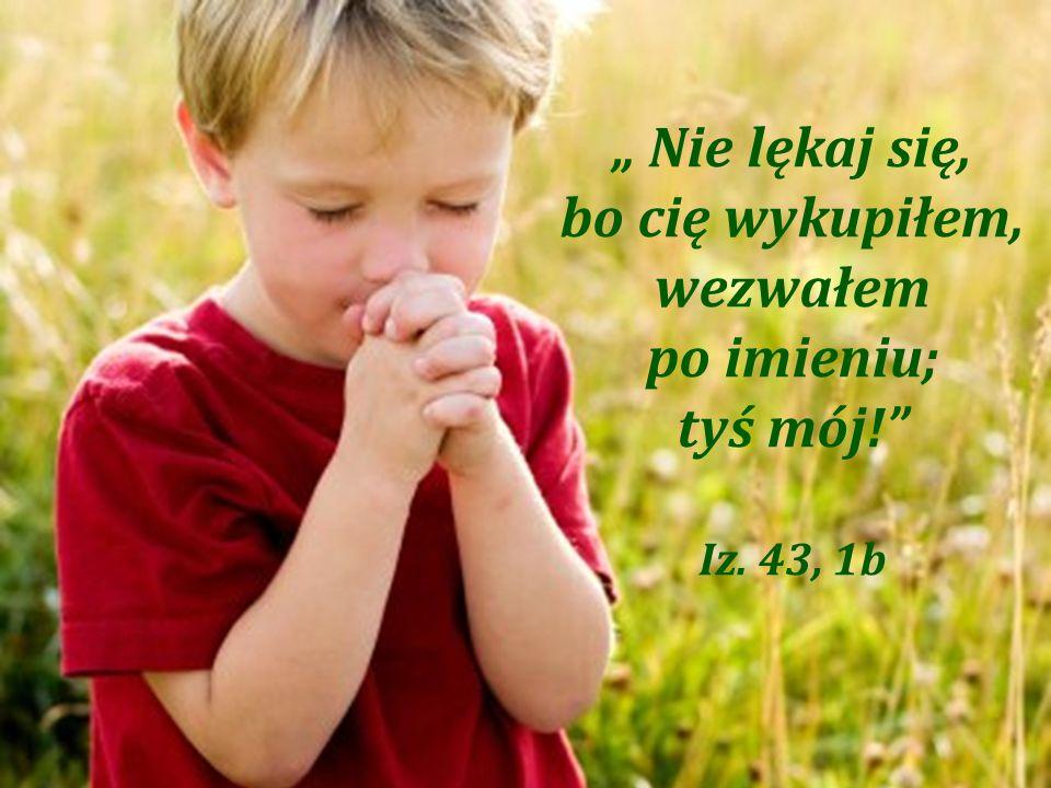""""""" Nie lękaj się, bo cię wykupiłem, wezwałem po imieniu; tyś mój! Iz. 43, 1b"""