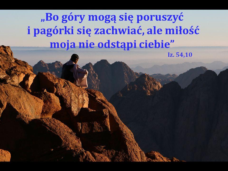 """""""Bo góry mogą się poruszyć i pagórki się zachwiać, ale miłość moja nie odstąpi ciebie Iz. 54,10"""