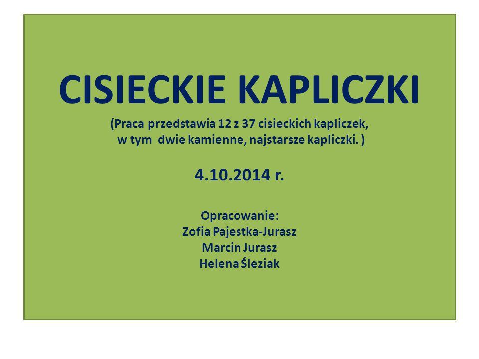 CISIECKIE KAPLICZKI (Praca przedstawia 12 z 37 cisieckich kapliczek, w tym dwie kamienne, najstarsze kapliczki. ) 4.10.2014 r. Opracowanie: Zofia Paje
