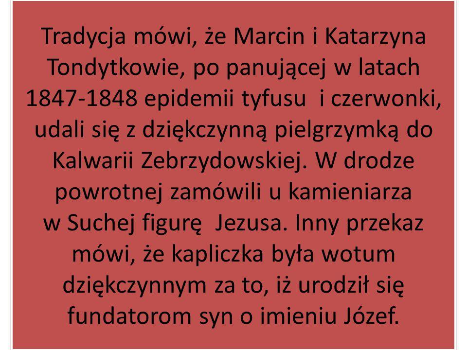Tradycja mówi, że Marcin i Katarzyna Tondytkowie, po panującej w latach 1847-1848 epidemii tyfusu i czerwonki, udali się z dziękczynną pielgrzymką do