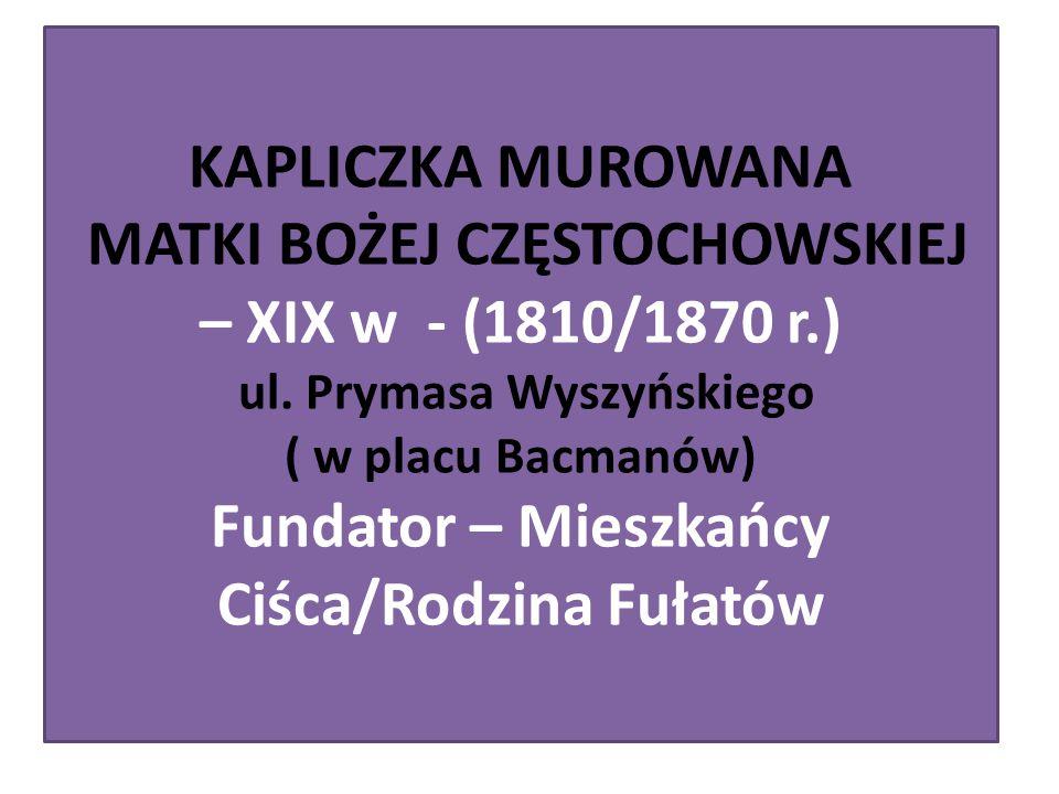 KAPLICZKA MUROWANA MATKI BOŻEJ CZĘSTOCHOWSKIEJ – XIX w - (1810/1870 r.) ul. Prymasa Wyszyńskiego ( w placu Bacmanów) Fundator – Mieszkańcy Ciśca/Rodzi