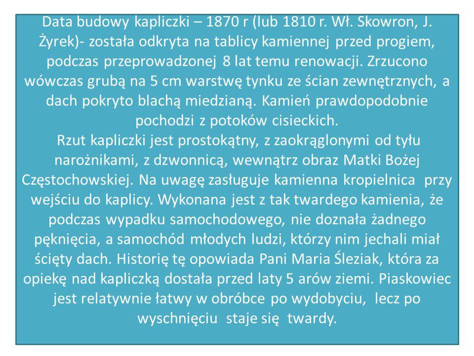 Data budowy kapliczki – 1870 r (lub 1810 r. Wł. Skowron, J. Żyrek)- została odkryta na tablicy kamiennej przed progiem, podczas przeprowadzonej 8 lat