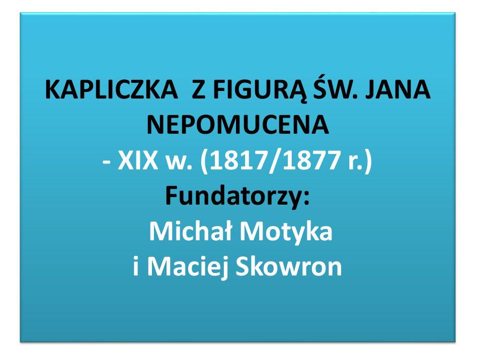 KAPLICZKA Z FIGURĄ ŚW. JANA NEPOMUCENA - XIX w. (1817/1877 r.) Fundatorzy: Michał Motyka i Maciej Skowron