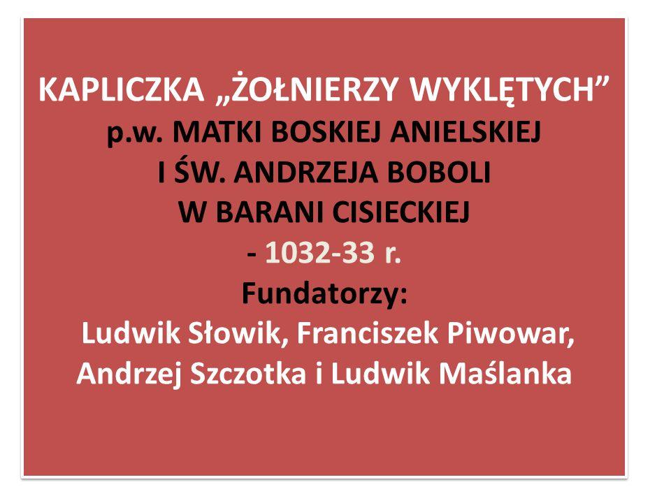 """KAPLICZKA """"ŻOŁNIERZY WYKLĘTYCH"""" p.w. MATKI BOSKIEJ ANIELSKIEJ I ŚW. ANDRZEJA BOBOLI W BARANI CISIECKIEJ - 1032-33 r. Fundatorzy: Ludwik Słowik, Franci"""