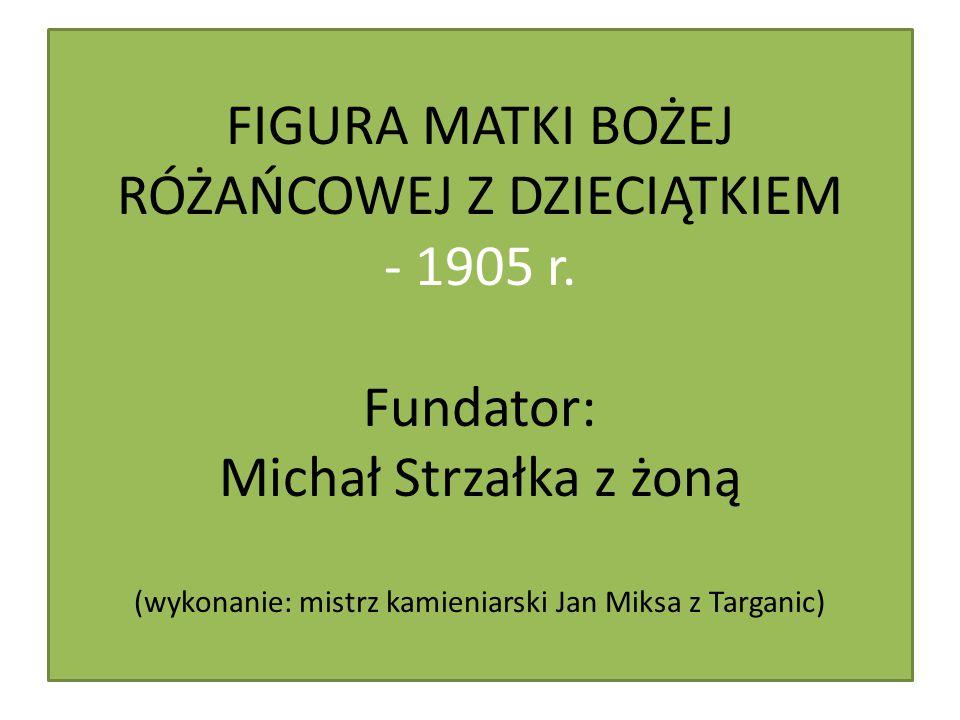 FIGURA MATKI BOŻEJ RÓŻAŃCOWEJ Z DZIECIĄTKIEM - 1905 r. Fundator: Michał Strzałka z żoną (wykonanie: mistrz kamieniarski Jan Miksa z Targanic)