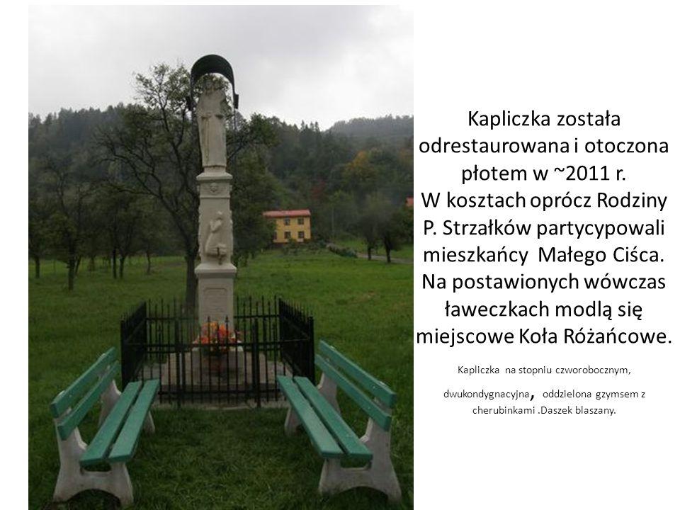Kapliczka została odrestaurowana i otoczona płotem w ~2011 r. W kosztach oprócz Rodziny P. Strzałków partycypowali mieszkańcy Małego Ciśca. Na postawi