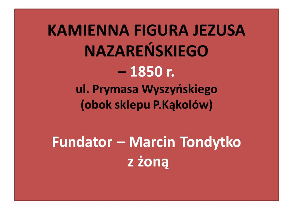 KAMIENNA FIGURA JEZUSA NAZAREŃSKIEGO – 1850 r. ul. Prymasa Wyszyńskiego (obok sklepu P.Kąkolów) Fundator – Marcin Tondytko z żoną