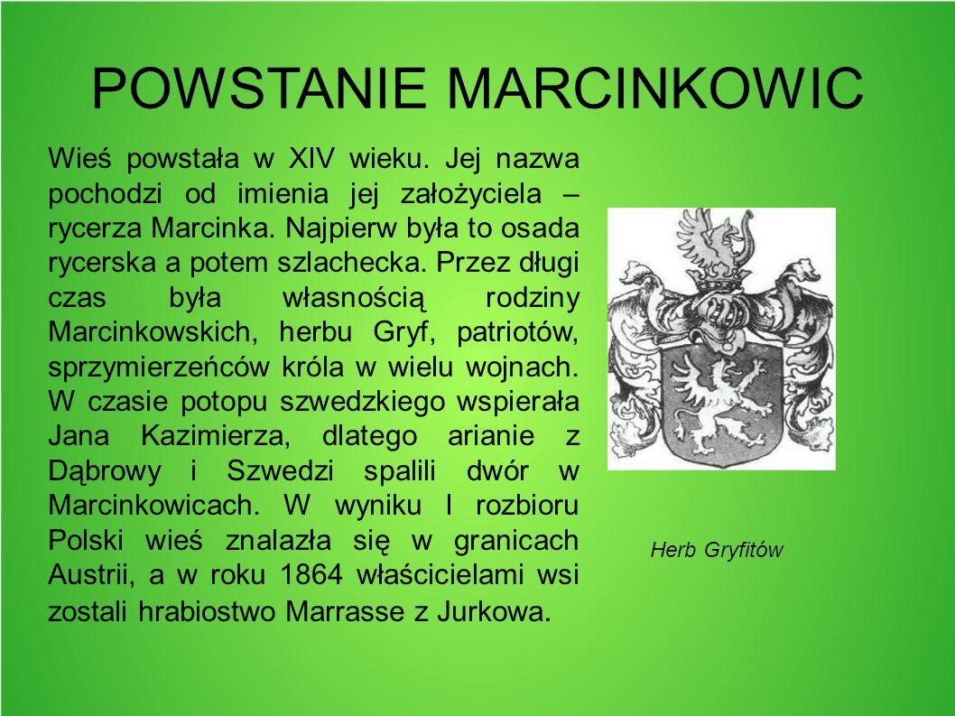 POWSTANIE MARCINKOWIC Wieś powstała w XIV wieku. Jej nazwa pochodzi od imienia jej założyciela – rycerza Marcinka. Najpierw była to osada rycerska a p