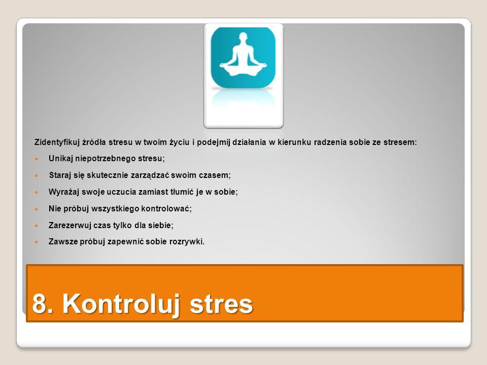 8. Kontroluj stres Zidentyfikuj źródła stresu w twoim życiu i podejmij działania w kierunku radzenia sobie ze stresem: Unikaj niepotrzebnego stresu; S