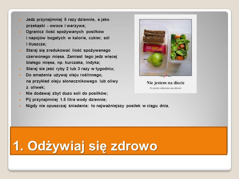 1. Odżywiaj się zdrowo Jedz przynajmniej 5 razy dziennie, a jako przekąski - owoce i warzywa; Ogranicz ilość spożywanych posiłków i napojów bogatych w