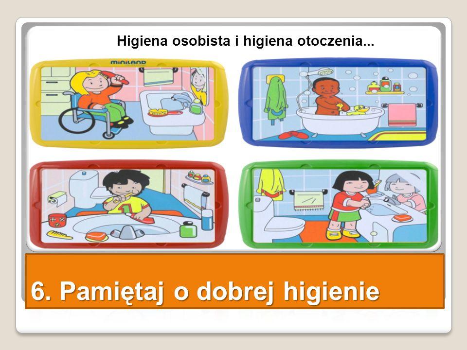 6. Pamiętaj o dobrej higienie Higiena osobista i higiena otoczenia...