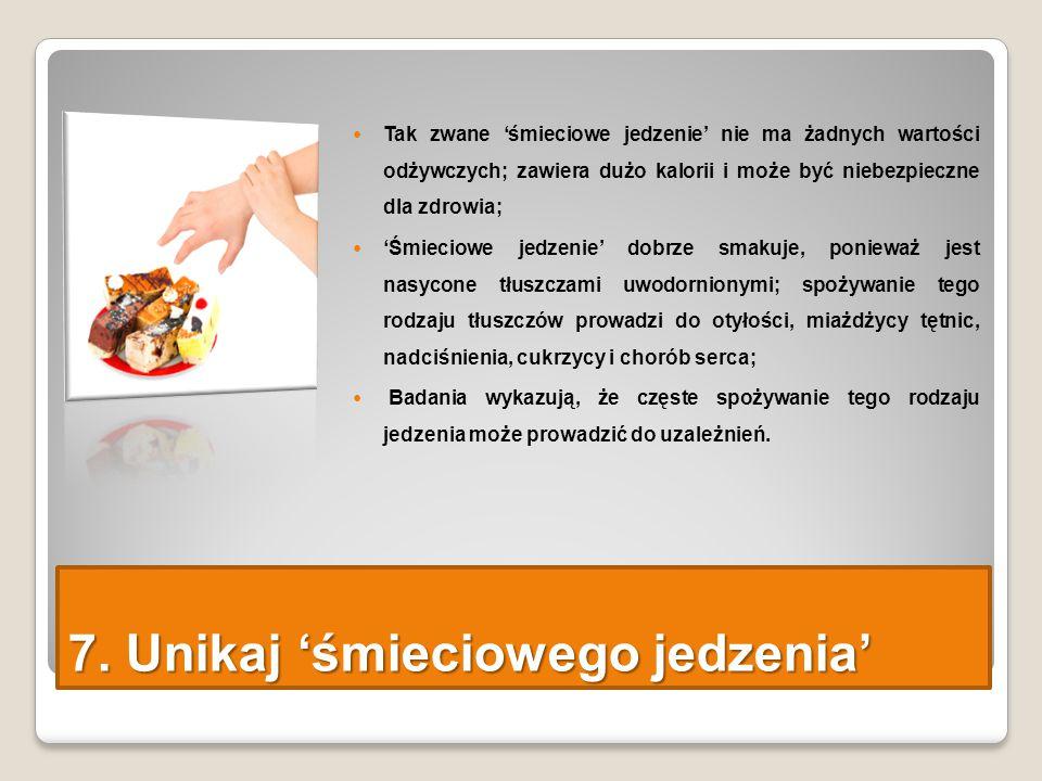 7. Unikaj 'śmieciowego jedzenia' Tak zwane 'śmieciowe jedzenie' nie ma żadnych wartości odżywczych; zawiera dużo kalorii i może być niebezpieczne dla