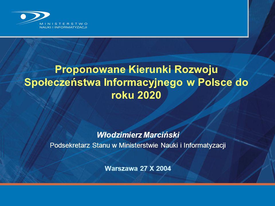 Proponowane Kierunki Rozwoju Społeczeństwa Informacyjnego w Polsce do roku 2020 Włodzimierz Marciński Podsekretarz Stanu w Ministerstwie Nauki i Infor