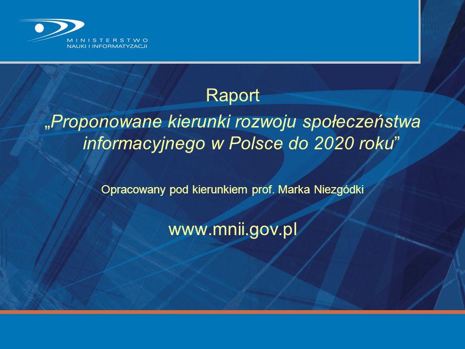 """Raport """"Proponowane kierunki rozwoju społeczeństwa informacyjnego w Polsce do 2020 roku"""" Opracowany pod kierunkiem prof. Marka Niezgódki www.mnii.gov."""