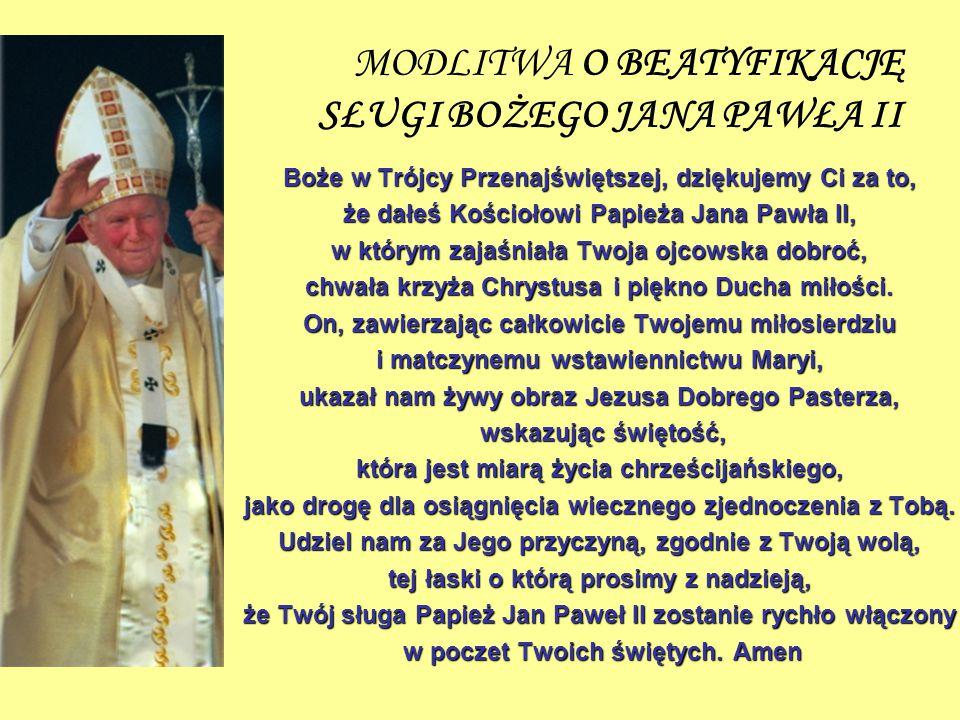 MODLITWA O BEATYFIKACJĘ SŁUGI BOŻEGO JANA PAWŁA II Boże w Trójcy Przenajświętszej, dziękujemy Ci za to, że dałeś Kościołowi Papieża Jana Pawła II, w k