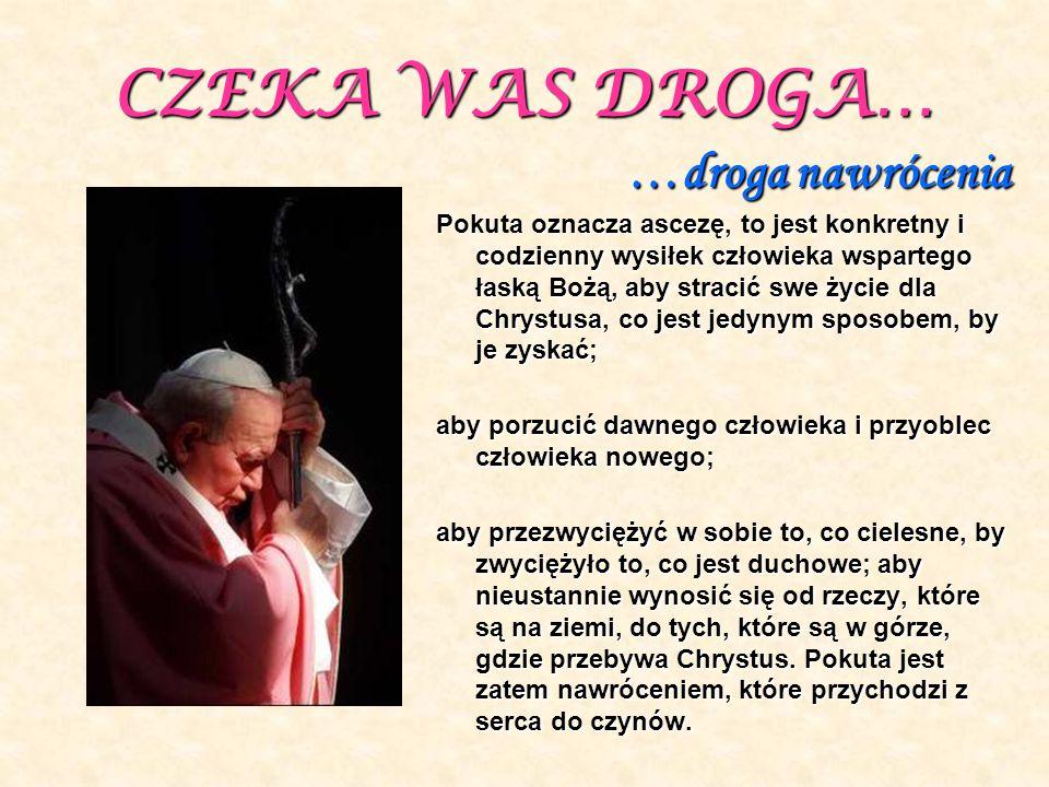 CZEKA WAS DROGA… …droga nawrócenia Pokuta oznacza ascezę, to jest konkretny i codzienny wysiłek człowieka wspartego łaską Bożą, aby stracić swe życie