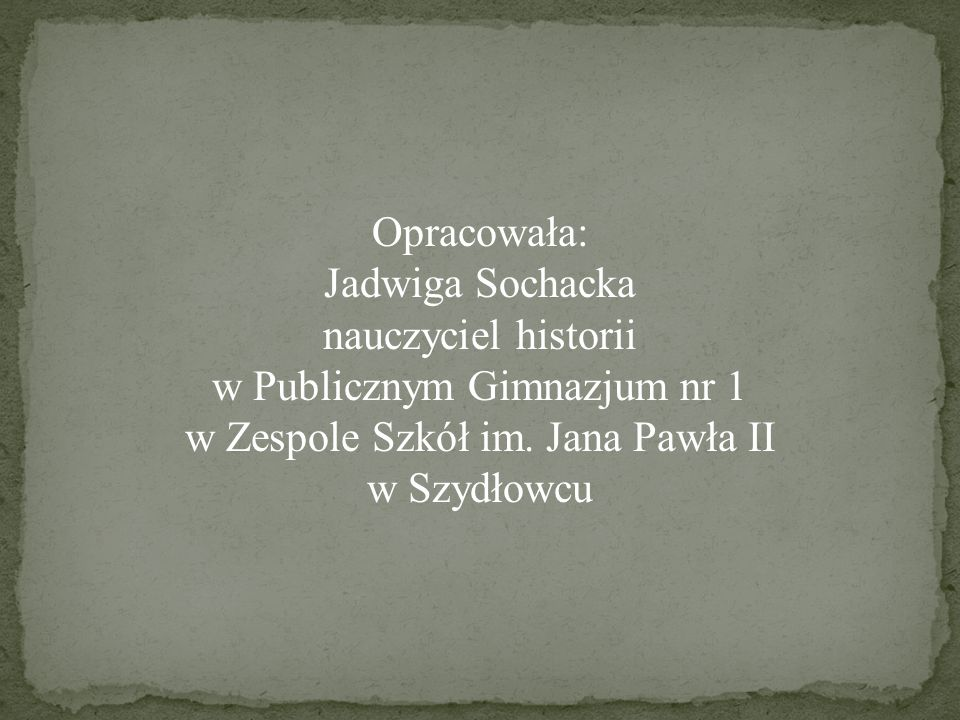 Opracowała: Jadwiga Sochacka nauczyciel historii w Publicznym Gimnazjum nr 1 w Zespole Szkół im. Jana Pawła II w Szydłowcu