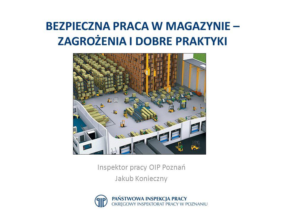BEZPIECZNA PRACA W MAGAZYNIE – ZAGROŻENIA I DOBRE PRAKTYKI Inspektor pracy OIP Poznań Jakub Konieczny