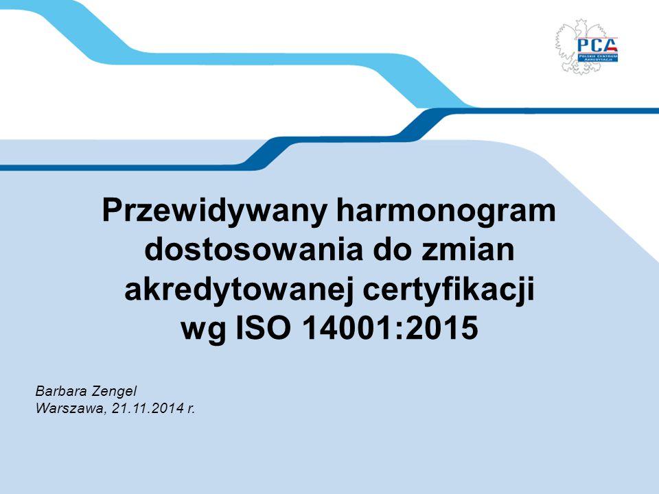 Przewidywany harmonogram dostosowania do zmian akredytowanej certyfikacji wg ISO 14001:2015 Barbara Zengel Warszawa, 21.11.2014 r.