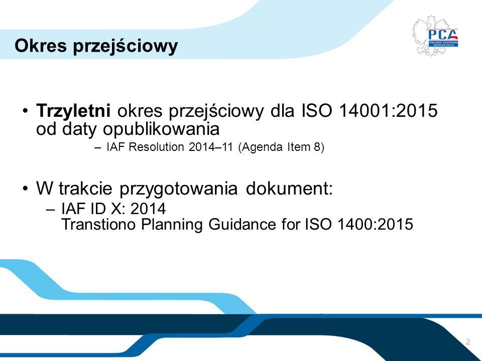 2 Okres przejściowy Trzyletni okres przejściowy dla ISO 14001:2015 od daty opublikowania –IAF Resolution 2014–11 (Agenda Item 8) W trakcie przygotowan