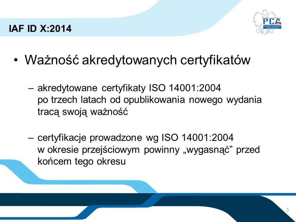 3 IAF ID X:2014 Ważność akredytowanych certyfikatów –akredytowane certyfikaty ISO 14001:2004 po trzech latach od opublikowania nowego wydania tracą sw