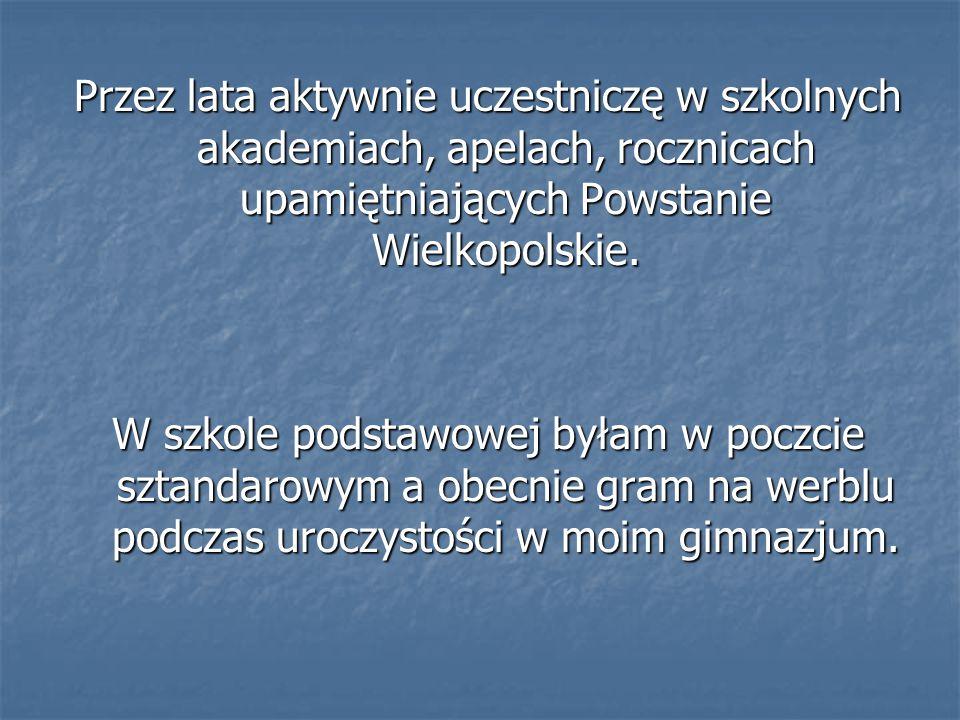 Przez lata aktywnie uczestniczę w szkolnych akademiach, apelach, rocznicach upamiętniających Powstanie Wielkopolskie. W szkole podstawowej byłam w poc