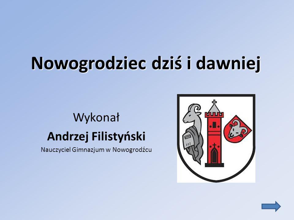 Nowogrodziec dziś i dawniej Wykonał Andrzej Filistyński Nauczyciel Gimnazjum w Nowogrodźcu