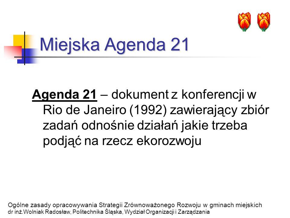 Miejska Agenda 21 Agenda 21 – dokument z konferencji w Rio de Janeiro (1992) zawierający zbiór zadań odnośnie działań jakie trzeba podjąć na rzecz ekorozwoju Ogólne zasady opracowywania Strategii Zrównoważonego Rozwoju w gminach miejskich dr inż.Wolniak Radosław, Politechnika Śląska, Wydział Organizacji i Zarządzania