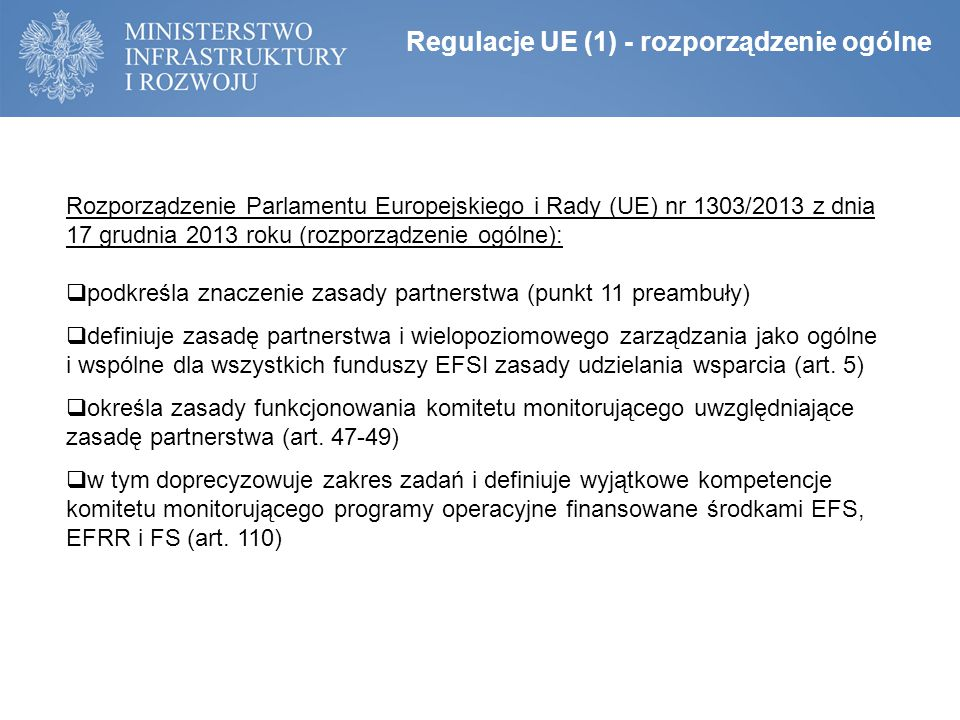 Regulacje UE (1) - rozporządzenie ogólne Rozporządzenie Parlamentu Europejskiego i Rady (UE) nr 1303/2013 z dnia 17 grudnia 2013 roku (rozporządzenie ogólne):  podkreśla znaczenie zasady partnerstwa (punkt 11 preambuły)  definiuje zasadę partnerstwa i wielopoziomowego zarządzania jako ogólne i wspólne dla wszystkich funduszy EFSI zasady udzielania wsparcia (art.