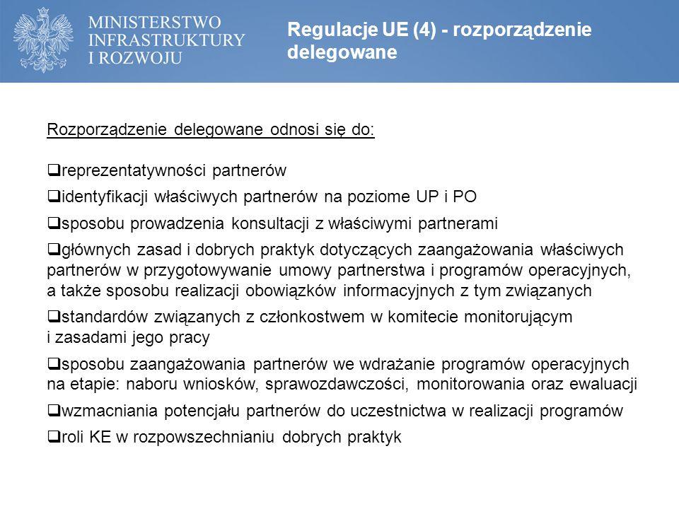 Regulacje UE (4) - rozporządzenie delegowane Rozporządzenie delegowane odnosi się do:  reprezentatywności partnerów  identyfikacji właściwych partnerów na poziome UP i PO  sposobu prowadzenia konsultacji z właściwymi partnerami  głównych zasad i dobrych praktyk dotyczących zaangażowania właściwych partnerów w przygotowywanie umowy partnerstwa i programów operacyjnych, a także sposobu realizacji obowiązków informacyjnych z tym związanych  standardów związanych z członkostwem w komitecie monitorującym i zasadami jego pracy  sposobu zaangażowania partnerów we wdrażanie programów operacyjnych na etapie: naboru wniosków, sprawozdawczości, monitorowania oraz ewaluacji  wzmacniania potencjału partnerów do uczestnictwa w realizacji programów  roli KE w rozpowszechnianiu dobrych praktyk