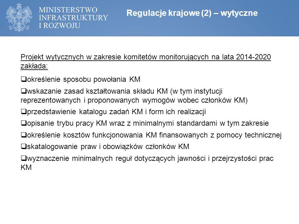 Regulacje krajowe (2) – wytyczne Projekt wytycznych w zakresie komitetów monitorujących na lata 2014-2020 zakłada:  określenie sposobu powołania KM  wskazanie zasad kształtowania składu KM (w tym instytucji reprezentowanych i proponowanych wymogów wobec członków KM)  przedstawienie katalogu zadań KM i form ich realizacji  opisanie trybu pracy KM wraz z minimalnymi standardami w tym zakresie  określenie kosztów funkcjonowania KM finansowanych z pomocy technicznej  skatalogowanie praw i obowiązków członków KM  wyznaczenie minimalnych reguł dotyczących jawności i przejrzystości prac KM