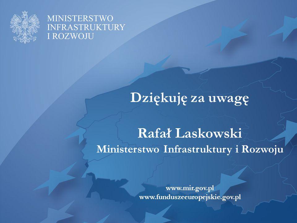 Dziękuję za uwagę Rafał Laskowski Ministerstwo Infrastruktury i Rozwoju www.mir.gov.pl www.funduszeeuropejskie.gov.pl