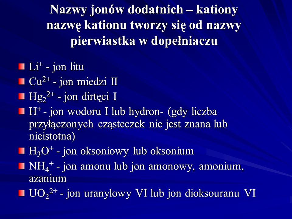 Nazwy jonów dodatnich – kationy nazwę kationu tworzy się od nazwy pierwiastka w dopełniaczu Li + - jon litu Cu 2+ - jon miedzi II Hg 2 2+ - jon dirtęci I H + - jon wodoru I lub hydron- (gdy liczba przyłączonych cząsteczek nie jest znana lub nieistotna) H 3 O + - jon oksoniowy lub oksonium NH 4 + - jon amonu lub jon amonowy, amonium, azanium UO 2 2+ - jon uranylowy VI lub jon dioksouranu VI