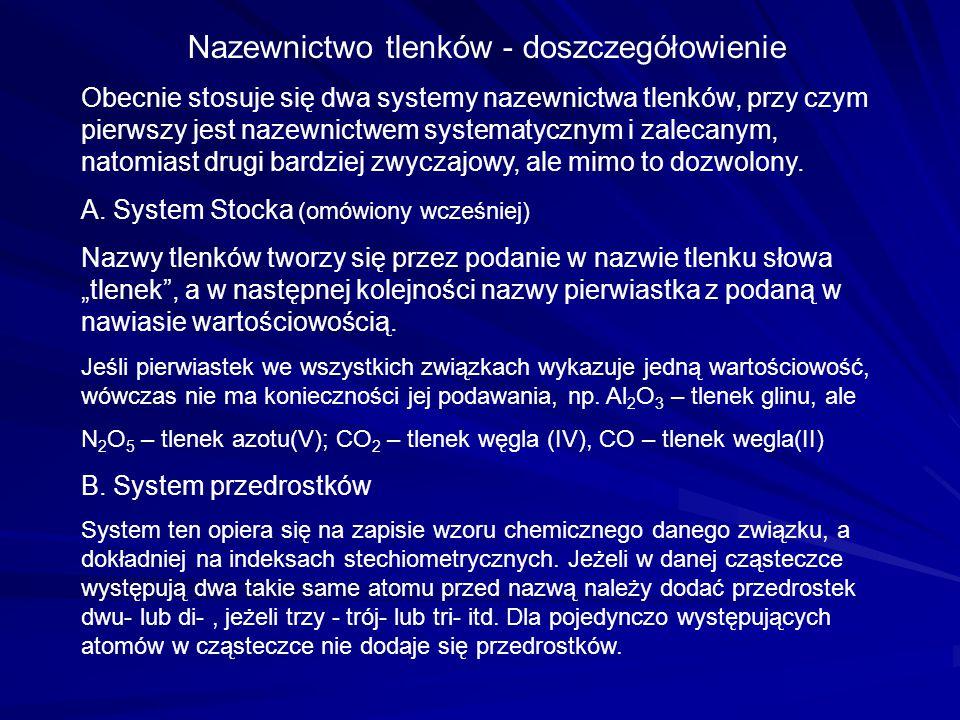 Nazewnictwo tlenków - doszczegółowienie Obecnie stosuje się dwa systemy nazewnictwa tlenków, przy czym pierwszy jest nazewnictwem systematycznym i zalecanym, natomiast drugi bardziej zwyczajowy, ale mimo to dozwolony.