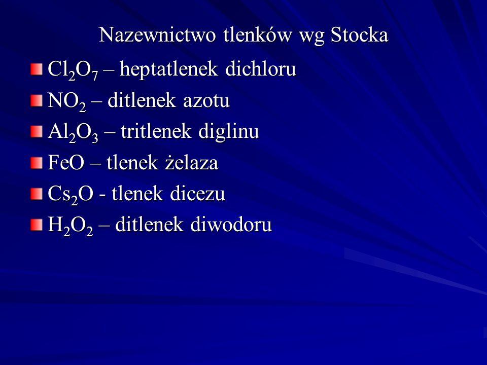 Nazewnictwo tlenków wg Stocka Cl 2 O 7 – heptatlenek dichloru NO 2 – ditlenek azotu Al 2 O 3 – tritlenek diglinu FeO – tlenek żelaza Cs 2 O - tlenek dicezu H 2 O 2 – ditlenek diwodoru