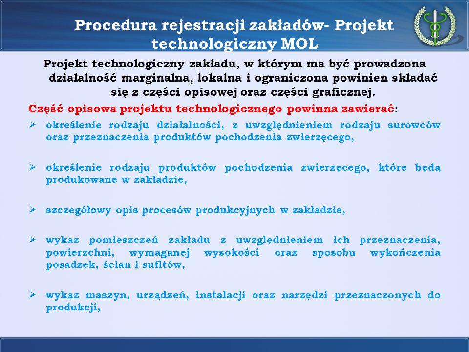 Procedura rejestracji zakładów- Projekt technologiczny MOL  wyszczególnienie wymaganych parametrów fizycznych w pomieszczeniach zakładu, w których jest to konieczne ze względu na technologię i bezpieczeństwo produkcji, w tym temperatury, wilgotności powietrza, kierunku przepływu powietrza, prędkości ruchu powietrza i wielokrotności wymiany powietrza w jednostce czasu, a także natężenia światła w miejscach przeprowadzania, badania i kontroli,  określenie sytemu dostawy i dystrybucji wody, ze szczególnym uwzględnieniem jej zużycia,  opis sposobu magazynowania zużytych opakowań, a także odpadów i ścieków oraz ubocznych produktów pochodzenia zwierzęcego nieprzeznaczonych do spożycia przez ludzi,  opis sposobów czyszczenia, odkażania, dezynsekcji i deratyzacji,  określenie tygodniowej zdolności produkcyjnej zakładu