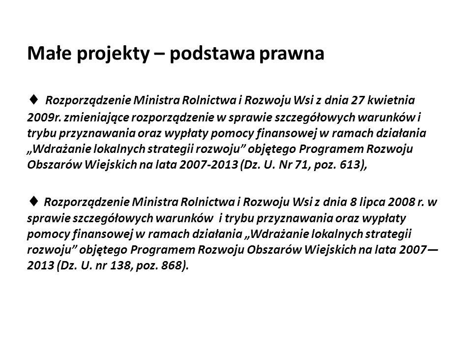Małe projekty – podstawa prawna  Rozporządzenie Ministra Rolnictwa i Rozwoju Wsi z dnia 27 kwietnia 2009r. zmieniające rozporządzenie w sprawie szcze