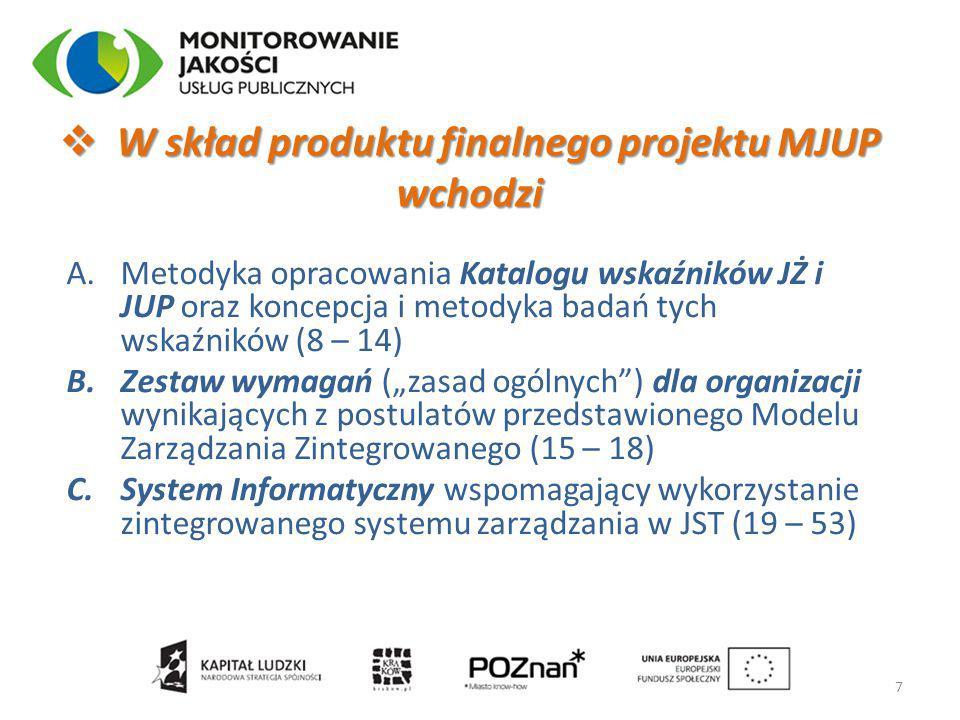 """A.Metodyka opracowania Katalogu wskaźników JŻ i JUP oraz koncepcja i metodyka badań tych wskaźników (8 – 14) B.Zestaw wymagań (""""zasad ogólnych ) dla organizacji wynikających z postulatów przedstawionego Modelu Zarządzania Zintegrowanego (15 – 18) C.System Informatyczny wspomagający wykorzystanie zintegrowanego systemu zarządzania w JST (19 – 53)  W skład produktu finalnego projektu MJUP wchodzi 7"""