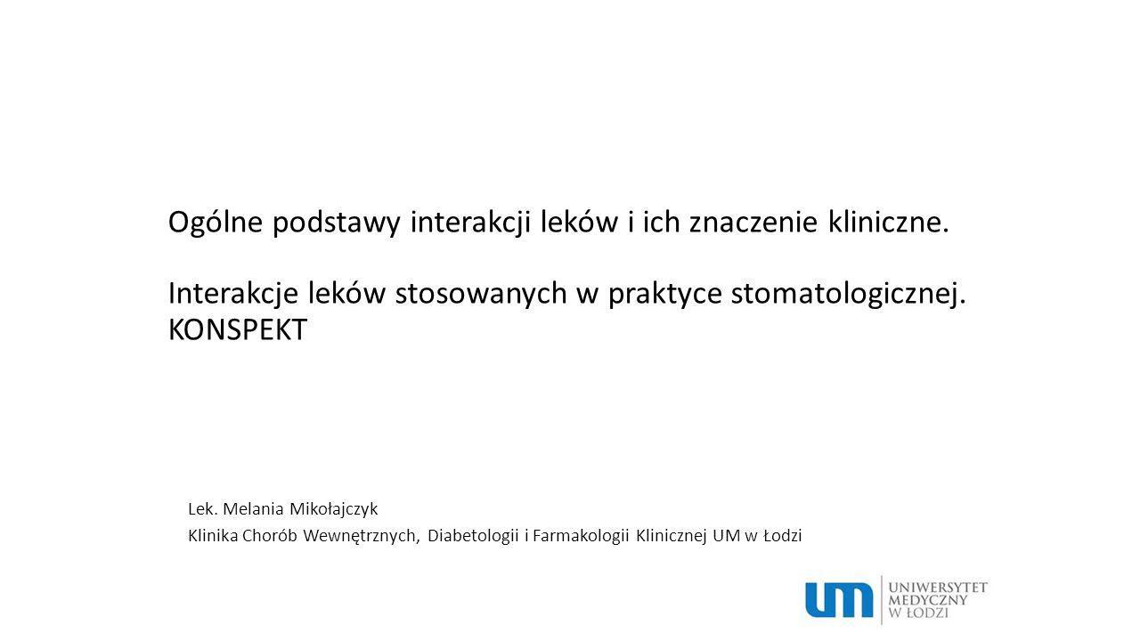 Ogólne podstawy interakcji leków i ich znaczenie kliniczne. Interakcje leków stosowanych w praktyce stomatologicznej. KONSPEKT Lek. Melania Mikołajczy
