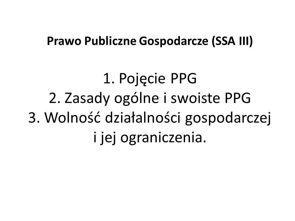 Prawo Publiczne Gospodarcze (SSA III) 1. Pojęcie PPG 2. Zasady ogólne i swoiste PPG 3. Wolność działalności gospodarczej i jej ograniczenia.