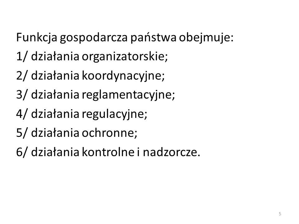 Funkcja gospodarcza państwa obejmuje: 1/ działania organizatorskie; 2/ działania koordynacyjne; 3/ działania reglamentacyjne; 4/ działania regulacyjne