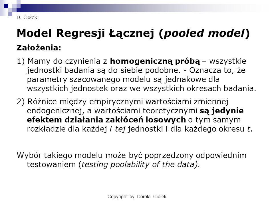 D. Ciołek Model Regresji Łącznej (pooled model) Założenia: 1) Mamy do czynienia z homogeniczną próbą – wszystkie jednostki badania są do siebie podobn