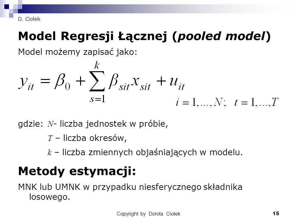 15 D. Ciołek Model Regresji Łącznej (pooled model) Model możemy zapisać jako: gdzie: N - liczba jednostek w próbie, T – liczba okresów, k – liczba zmi