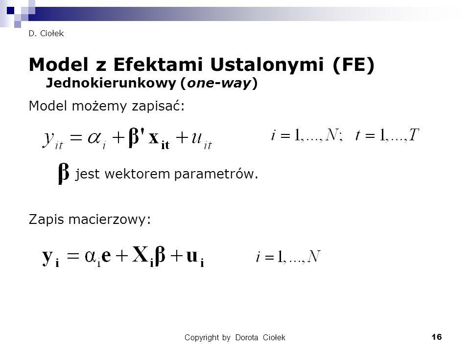 Copyright by Dorota Ciołek16 D. Ciołek Model z Efektami Ustalonymi (FE) Jednokierunkowy (one-way) Model możemy zapisać: jest wektorem parametrów. Zapi