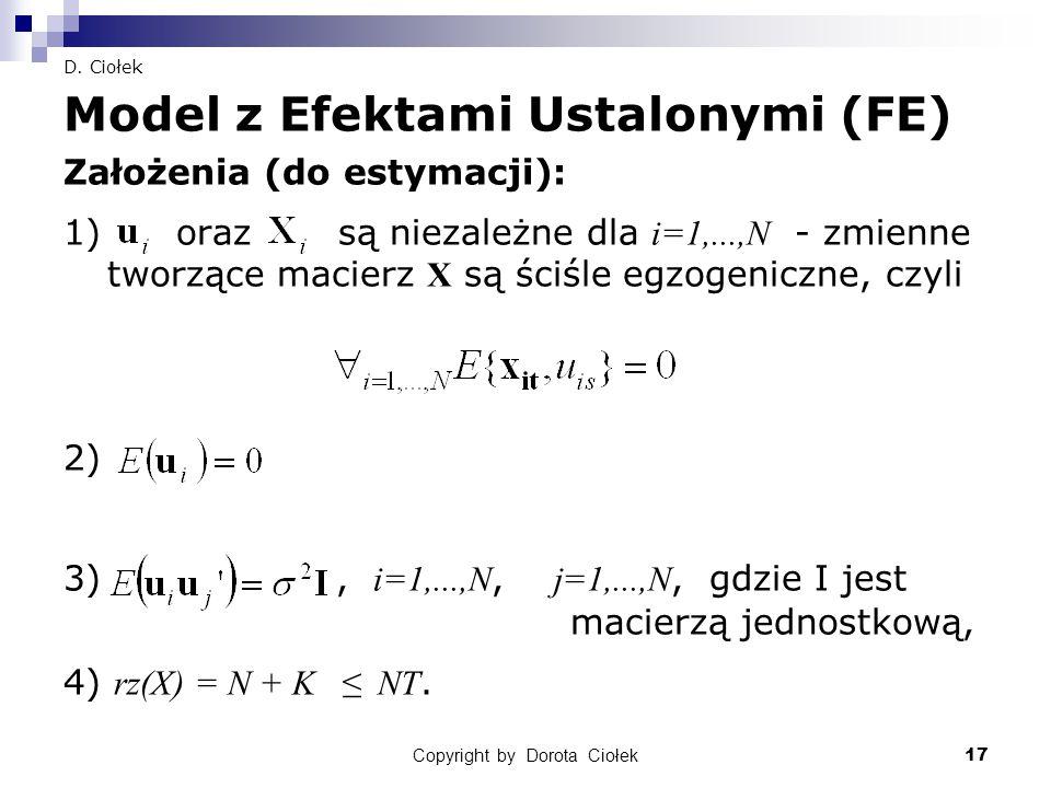 Copyright by Dorota Ciołek17 D. Ciołek Model z Efektami Ustalonymi (FE) Założenia (do estymacji): 1) oraz są niezależne dla i=1,...,N - zmienne tworzą