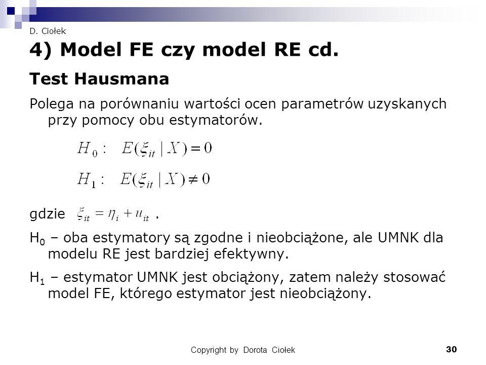 Copyright by Dorota Ciołek30 D. Ciołek 4) Model FE czy model RE cd. Test Hausmana Polega na porównaniu wartości ocen parametrów uzyskanych przy pomocy
