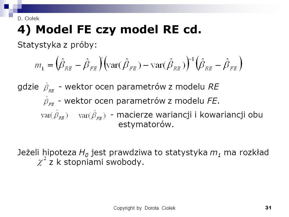 Copyright by Dorota Ciołek31 D. Ciołek 4) Model FE czy model RE cd. Statystyka z próby: gdzie - wektor ocen parametrów z modelu RE - wektor ocen param